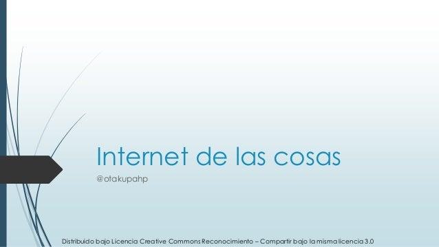 Internet de las cosas @otakupahp Distribuido bajo Licencia Creative Commons Reconocimiento – Compartir bajo la misma licen...