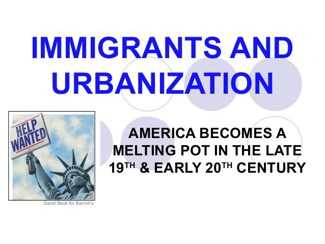 IMMIGRANTS AND URBANIZATION AMERICA BECOMES A MELTING POT IN THE LATE 19TH & EARLY 20TH CENTURY