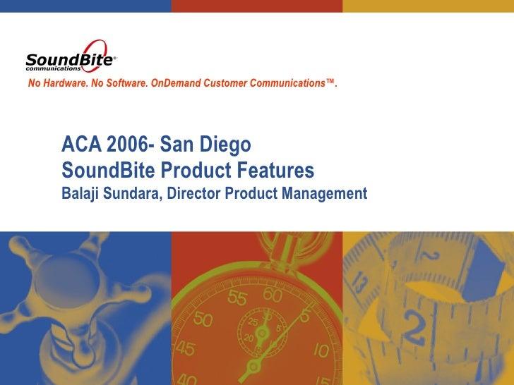 ACA 2006- San Diego SoundBite Product Features  Balaji Sundara, Director Product Management No Hardware. No Software. OnDe...
