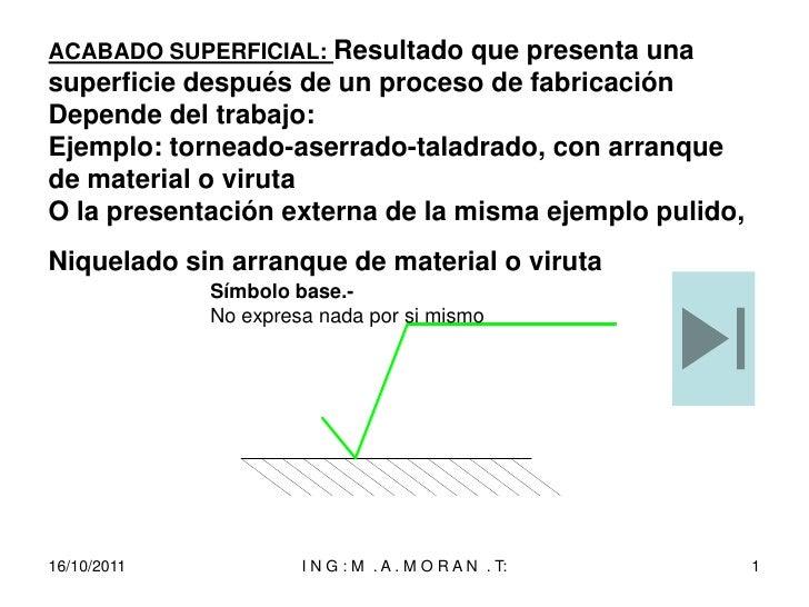 ACABADO SUPERFICIAL: Resultado que presenta unasuperficie después de un proceso de fabricaciónDepende del trabajo:Ejemplo:...