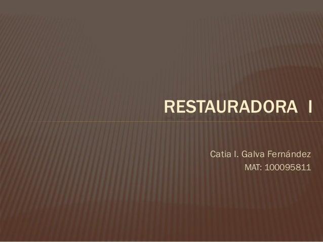 RESTAURADORA I Catia I. Galva Fernández MAT: 100095811