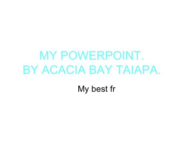 MY POWERPOINT. BY ACACIA BAY TAIAPA. My best fr
