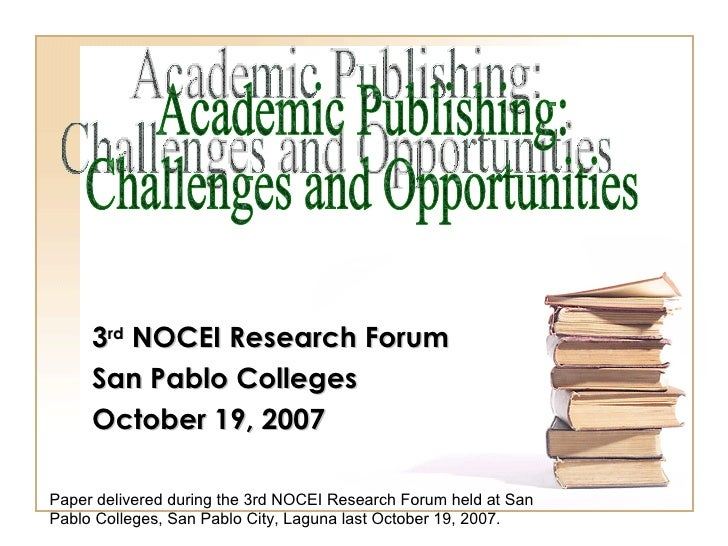 3 rd  NOCEI Research Forum San Pablo Colleges October 19, 2007 Academic Publishing:  Challenges and Opportunities Paper de...