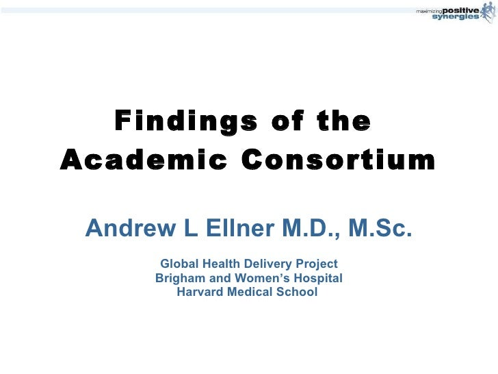Findings of the  Academic Consortium Andrew L Ellner M.D., M.Sc. Global Health Delivery Project Brigham and Women's Hospit...