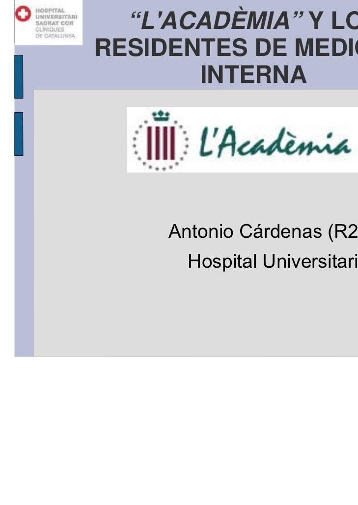 """""""LACADÈMIA"""" Y LOSRESIDENTES DE MEDICINA       INTERNA     Antonio Cárdenas (R2 M. Interna)       Hospital Universitari Sag..."""
