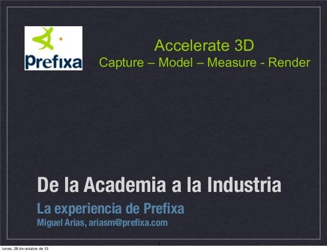 Accelerate 3D Capture – Model – Measure - Render  De la Academia a la Industria La experiencia de Prefixa Miguel Arias, ari...