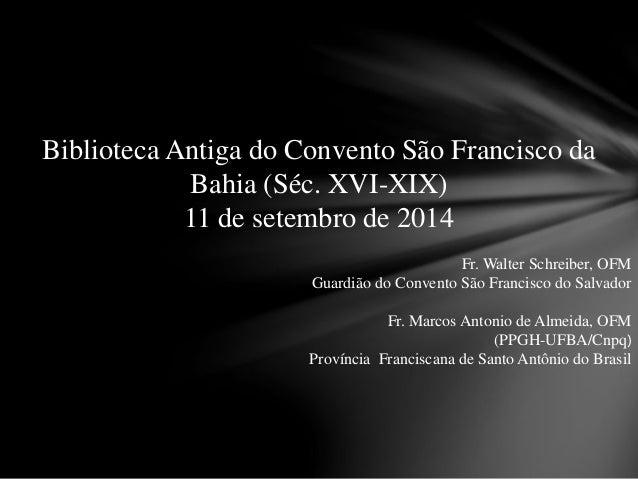 Biblioteca Antiga do Convento São Francisco da  Bahia (Séc. XVI-XIX)  11 de setembro de 2014  Fr. Walter Schreiber, OFM  G...