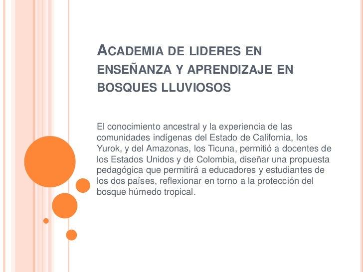 ACADEMIA DE LIDERES ENENSEÑANZA Y APRENDIZAJE ENBOSQUES LLUVIOSOSEl conocimiento ancestral y la experiencia de lascomunida...