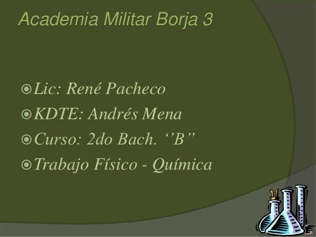 Academia Militar Borja 3 Lic: René Pacheco KDTE: Andrés Mena Curso: 2do Bach. ''B'' Trabajo Físico - Química