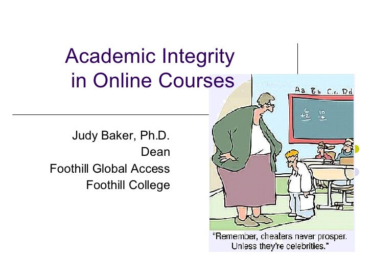 Academic Integrity in Online Courses Judy Baker, Ph.D. Dean Foothill Global Access Foothill College
