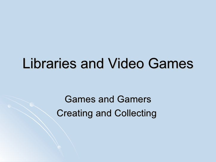 Libraries and Video Games Games and Gamers Creating and Collecting