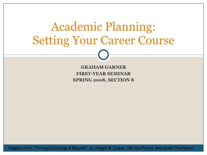 """GRAHAM GARNER FIRST-YEAR SEMINAR SPRING 2008, SECTION 8 Academic Planning: Setting Your Career Course Adapted from """"Thrivi..."""