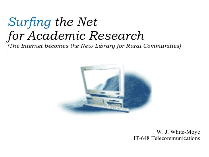 Surfing  the Net  for Academic Research (The Internet becomes the New Library for Rural Communities) W. J. White-Moye IT-6...