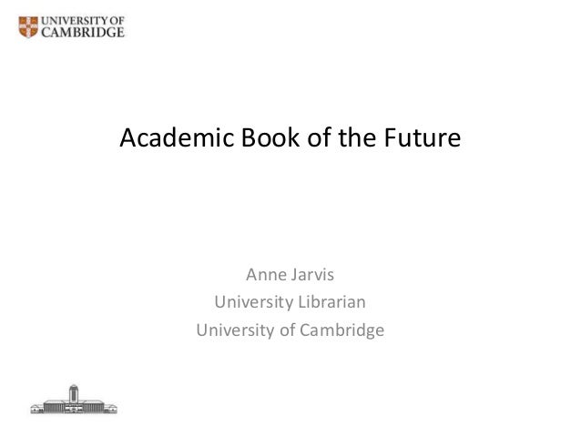 Academic Book of the Future  Anne Jarvis University Librarian University of Cambridge