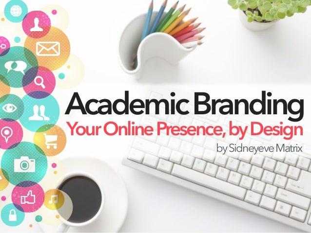 AcademicBranding YourOnlinePresence,byDesign bySidneyeveMatrix
