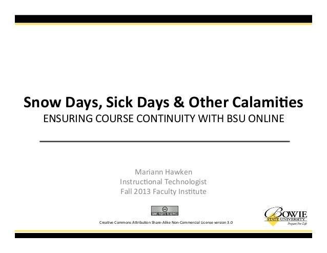 Snow%Days,%Sick%Days%&%Other%Calami7es! ENSURING!COURSE!CONTINUITY!WITH!BSU!ONLINE! Mariann!Hawken! Instruc=onal!Technolog...