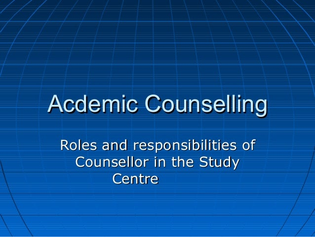 Acdemic CounsellingAcdemic Counselling Roles and responsibilities ofRoles and responsibilities of Counsellor in the StudyC...