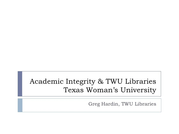 Academic Integrity & TWU Libraries  Texas Woman's University <br />Greg Hardin, TWU Libraries <br />
