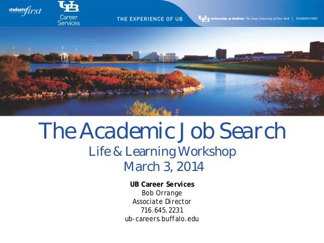 The Academic Job Search Life & Learning Workshop March 3, 2014 UB Career Services Bob Orrange Associate Director 716.645.2...