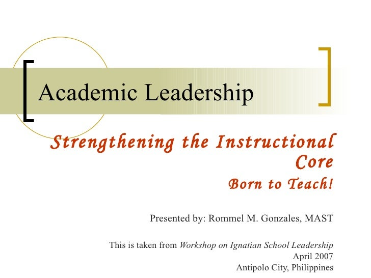 Academic Leadership Strengthening the Instructional Core Born to Teach! Presented by: Rommel M. Gonzales, MAST This is tak...