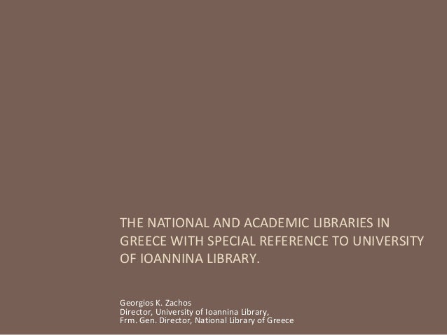THE NATIONAL AND ACADEMIC LIBRARIES IN GREECE WITH SPECIAL REFERENCE TO UNIVERSITY OF IOANNINA LIBRARY. Georgios K. Zachos...