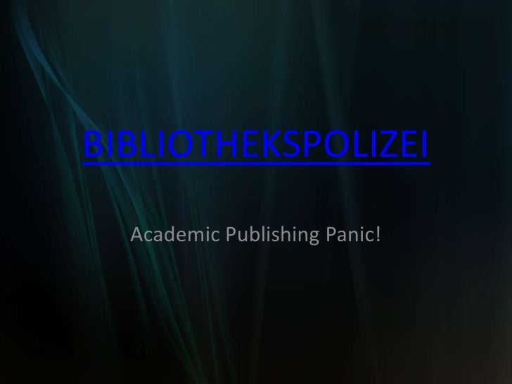BIBLIOTHEKSPOLIZEI<br />Academic Publishing Panic!<br />