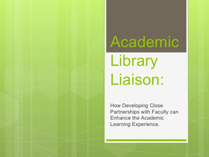 AcademicLibraryLiaison:How Developing ClosePartnerships with Faculty canEnhance the AcademicLearning Experience.
