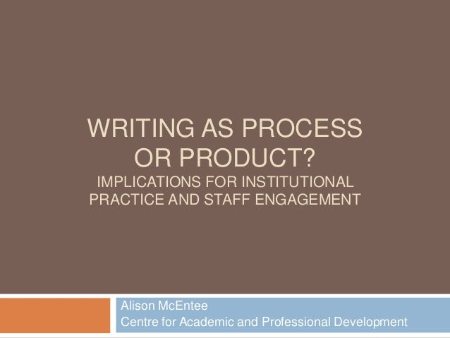 WRITING AS PROCESS OR PRODUCT? IMPLICATIONS FOR INSTITUTIONAL PRACTICE AND STAFF ENGAGEMENT  Alison McEntee Centre for Aca...