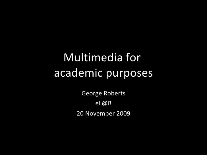 Multimedia for  academic purposes George Roberts [email_address] 20 November 2009