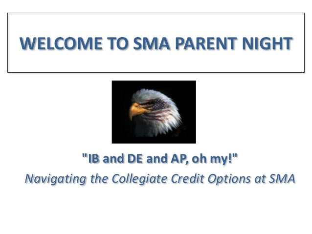 """WELCOME TO SMA PARENT NIGHT  """"IB and DE and AP, oh my!"""" Navigating the Collegiate Credit Options at SMA"""