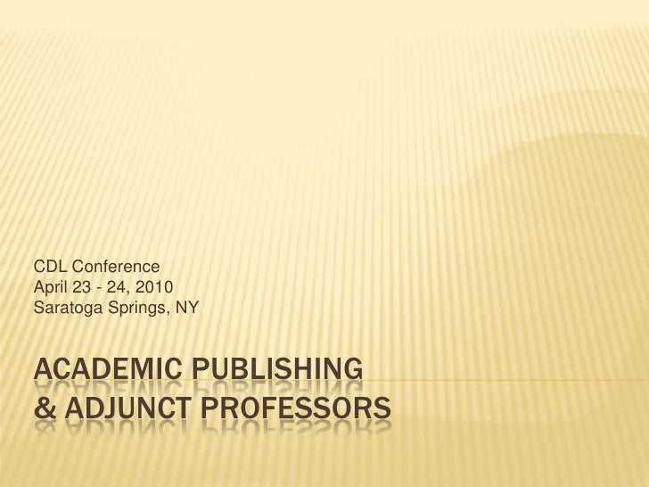 Academic Publishing & Adjunct Professors<br />CDL Conference<br />April 23 - 24, 2010<br />Saratoga Springs, NY<br />
