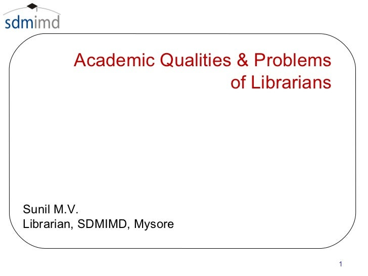 Academic Qualities & Problems  of Librarians  Sunil M.V. Librarian, SDMIMD, Mysore