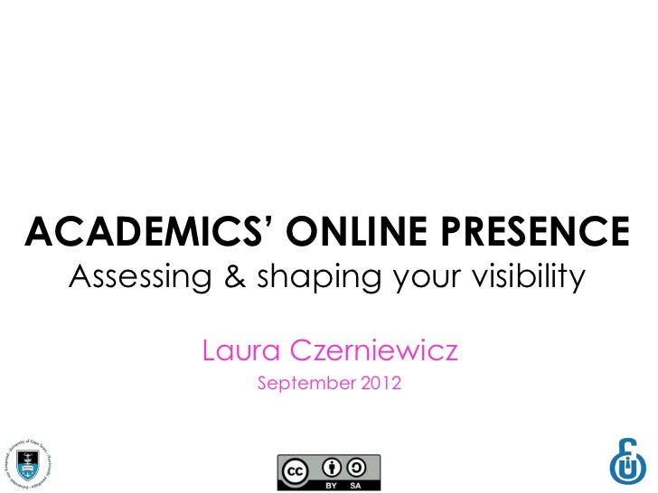 ACADEMICS' ONLINE PRESENCE Assessing & shaping your visibility          Laura Czerniewicz             September 2012