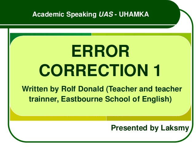 Academic Speaking UAS - UHAMKA Presented by Laksmy ERROR CORRECTION 1 Written by Rolf Donald (Teacher and teacher trainner...