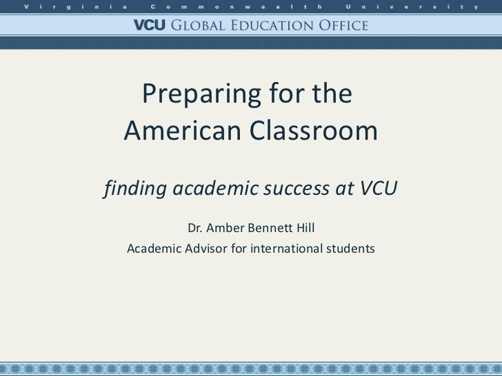 Preparing for the  American Classroom finding academic success at VCU Dr. Amber Bennett Hill Academic Advisor for internat...
