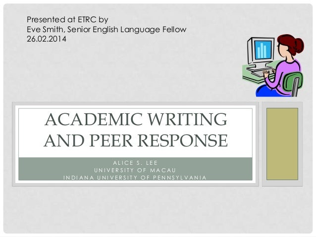 Presented at ETRC by Eve Smith, Senior English Language Fellow 26.02.2014  ACADEMIC WRITING AND PEER RESPONSE ALICE S. LEE...