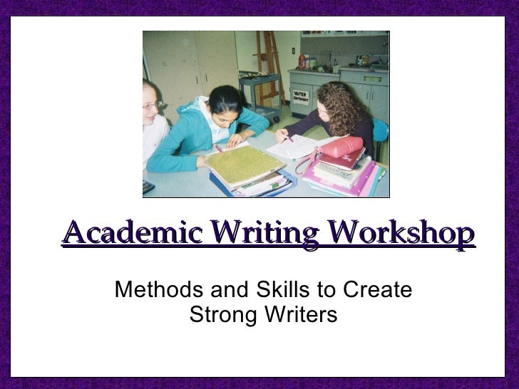 Academic Writing Workshop Methods and Skills to Create Strong Writers