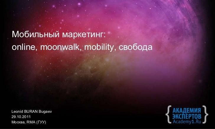 Leonid BURAN   Bugaev 2 9.10.2011 Москва ,   RMA ( ГУУ) Мобильный маркетинг: online, moonwalk, mobility,  свобода