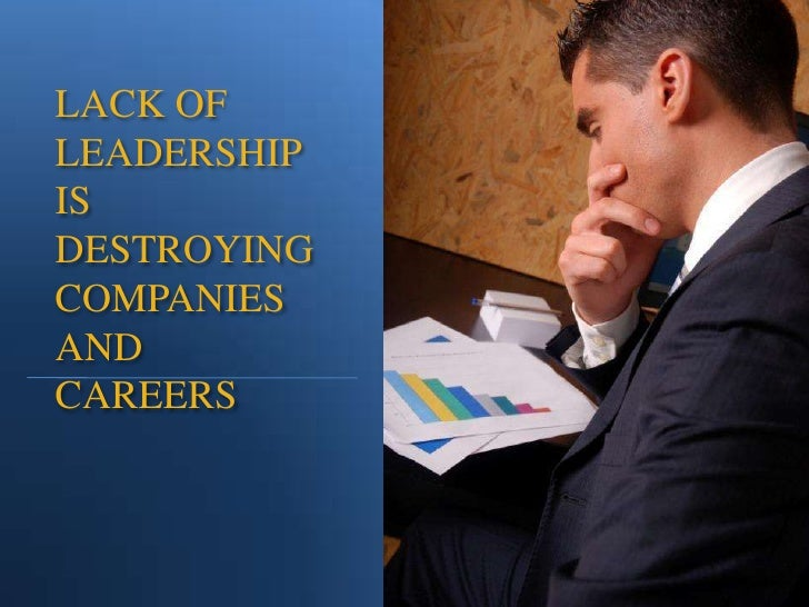 LACK OF LEADERSHIP IS DESTROYING COMPANIES AND CAREERS<br />
