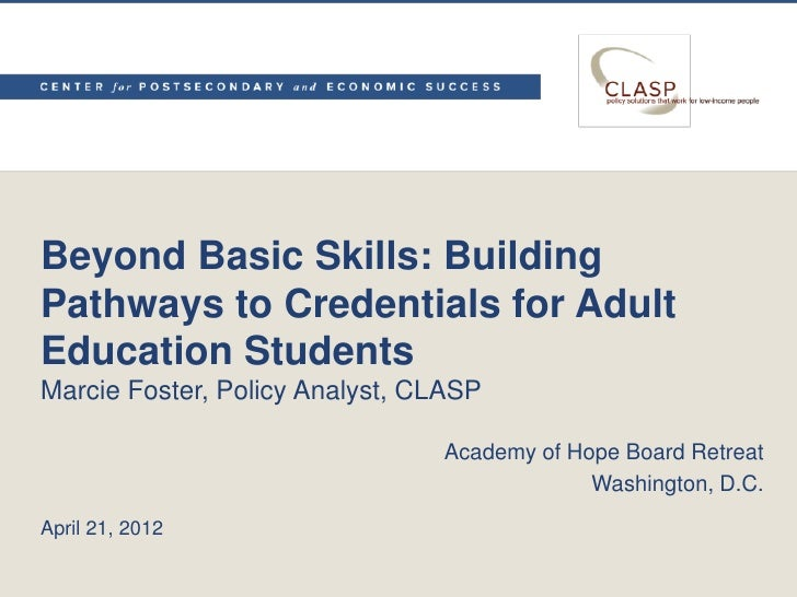 Beyond Basic Skills: BuildingPathways to Credentials for AdultEducation StudentsMarcie Foster, Policy Analyst, CLASP      ...