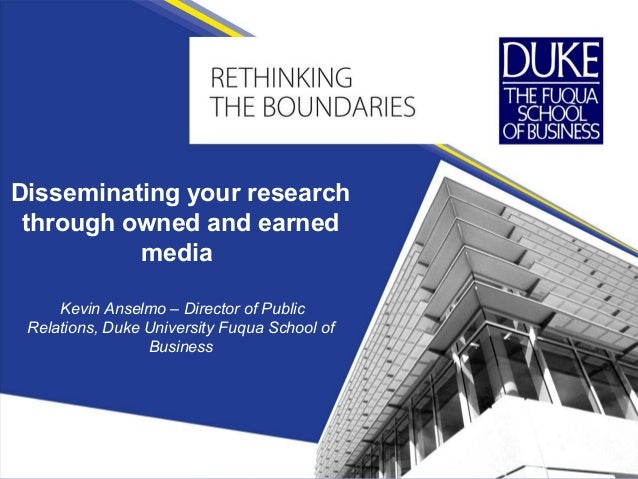 Disseminating your research through owned and earned media Kevin Anselmo – Director of Public Relations, Duke University F...