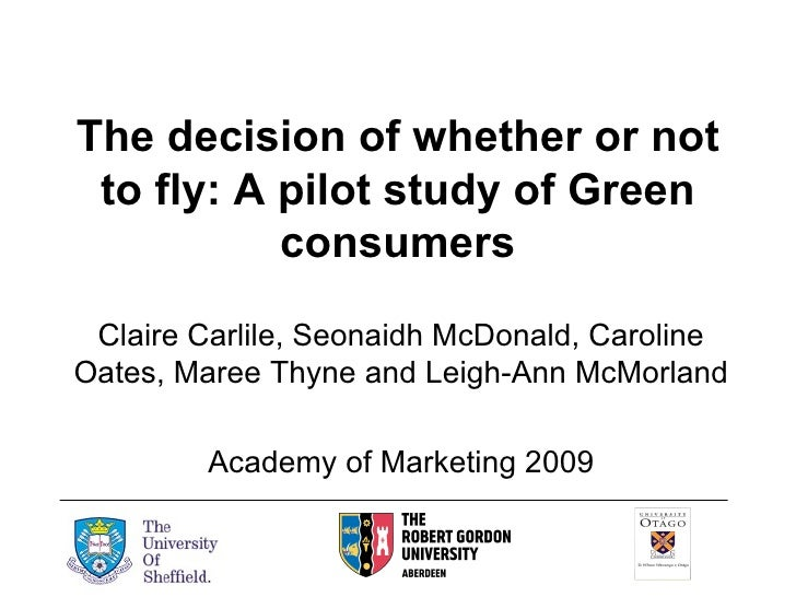 The decision of whether or not to fly: A pilot study of Green consumers Claire Carlile, Seonaidh McDonald, Caroline Oates,...
