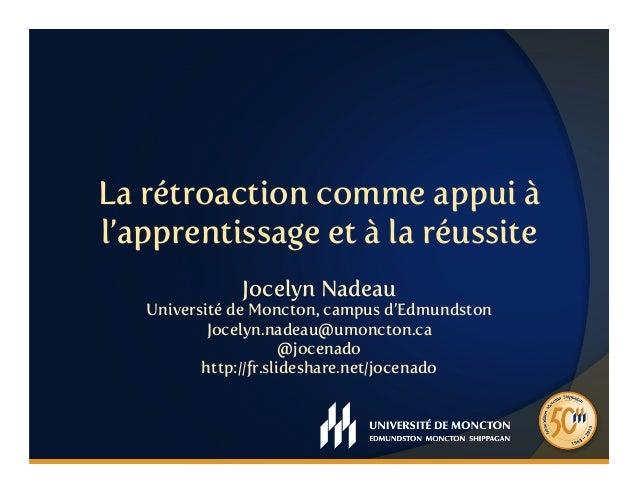 La rétroaction comme appui àl'apprentissage et à la réussiteJocelyn NadeauUniversité de Moncton, campus d'EdmundstonJocely...