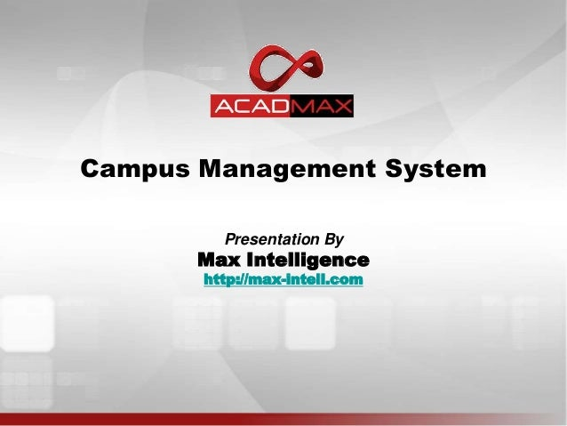 Campus Management SystemPresentation ByMax Intelligencehttp://max-intell.com