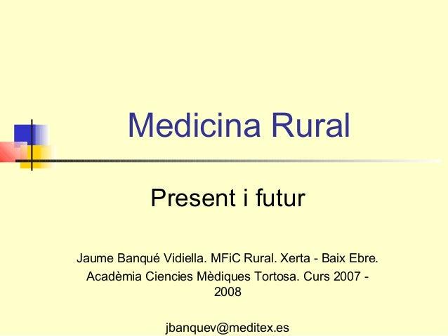 Medicina Rural Present i futur Jaume Banqué Vidiella. MFiC Rural. Xerta - Baix Ebre. Acadèmia Ciencies Mèdiques Tortosa. C...