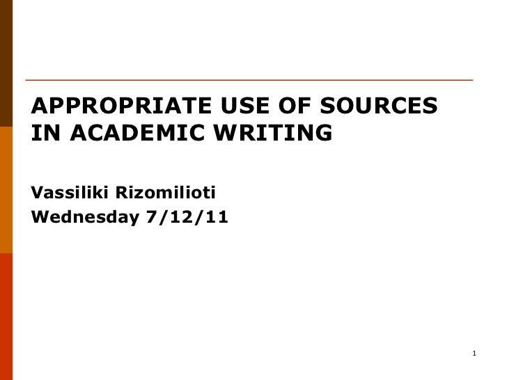 APPROPRIATE USE OF SOURCESIN ACADEMIC WRITINGVassiliki RizomiliotiWednesday 7/12/11                             1