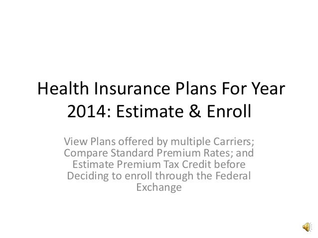Health Insurance Plans For Year 2014: Estimate & Enroll View Plans offered by multiple Carriers; Compare Standard Premium ...