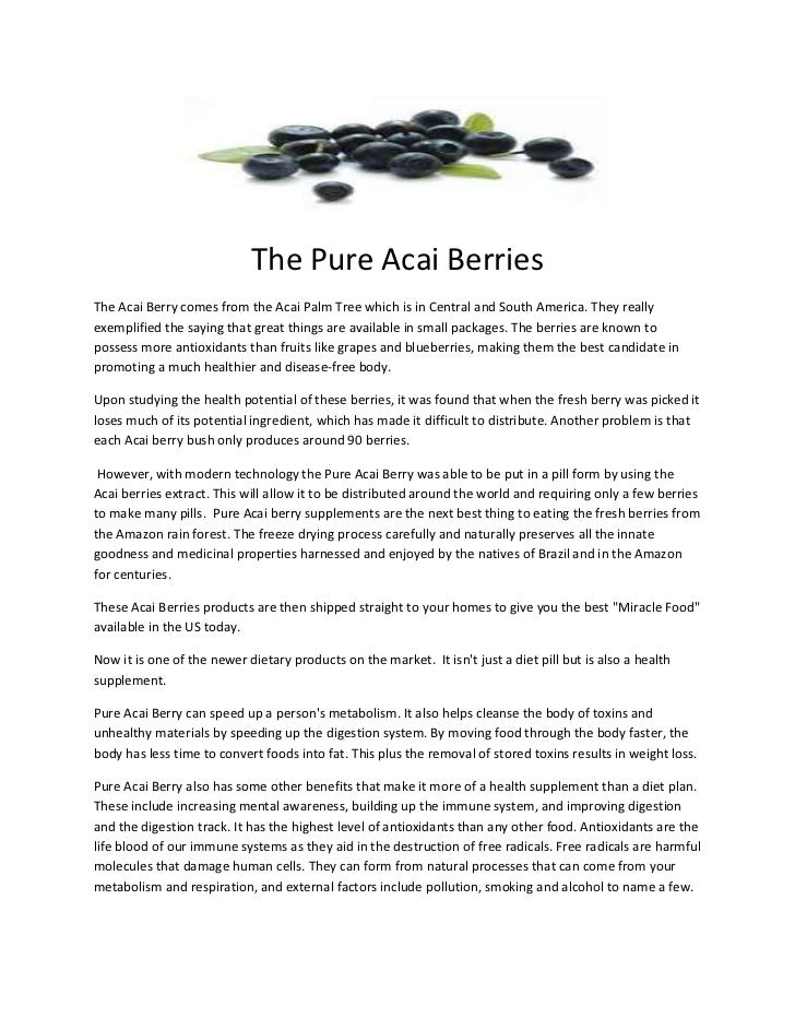 The Pure Acai BerriesThe Acai Berry comes from the Acai Palm Tree which is in Central and South America. They reallyexempl...