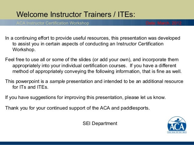 Welcome Instructor Trainers / ITEs:     ACA Instructor Certification Workshop                         Date: March, 2012In ...