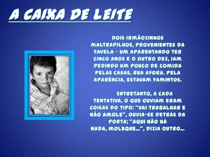 A CAIXA DE LEITE<br />Dois irmãozinhos maltrapilhos, provenientes da favela - um aparentando ter cinco anos e o outro dez,...